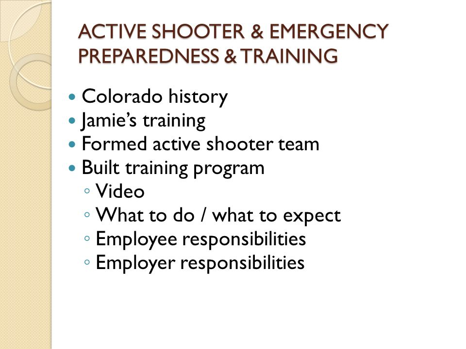 ACTIVE SHOOTER & EMERGENCY PREPAREDNESS & TRAINING Colorado history Jamie's training Formed active shooter team Built training program ◦ Video ◦ What to do / what to expect ◦ Employee responsibilities ◦ Employer responsibilities
