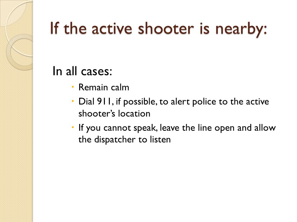 If the active shooter is nearby: In all cases:  Remain calm  Dial 911, if possible, to alert police to the active shooter's location  If you cannot speak, leave the line open and allow the dispatcher to listen