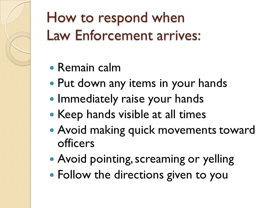 How to respond when Law Enforcement arrives: Remain calm Put down any items in your hands Immediately raise your hands Keep hands visible at all times Avoid making quick movements toward officers Avoid pointing, screaming or yelling Follow the directions given to you