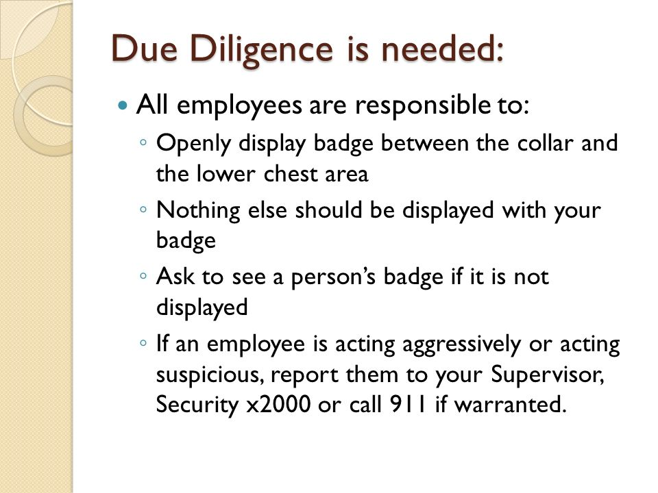 Due Diligence is needed: All employees are responsible to: ◦ Openly display badge between the collar and the lower chest area ◦ Nothing else should be displayed with your badge ◦ Ask to see a person's badge if it is not displayed ◦ If an employee is acting aggressively or acting suspicious, report them to your Supervisor, Security x2000 or call 911 if warranted.