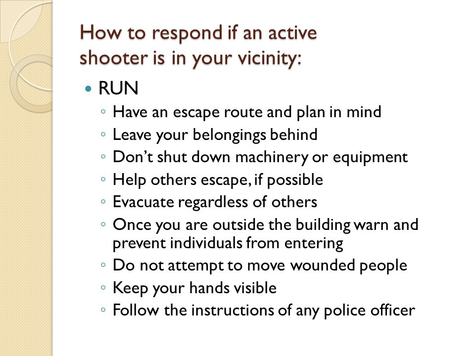 How to respond if an active shooter is in your vicinity: RUN ◦ Have an escape route and plan in mind ◦ Leave your belongings behind ◦ Don't shut down machinery or equipment ◦ Help others escape, if possible ◦ Evacuate regardless of others ◦ Once you are outside the building warn and prevent individuals from entering ◦ Do not attempt to move wounded people ◦ Keep your hands visible ◦ Follow the instructions of any police officer