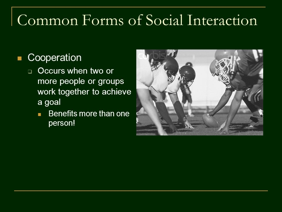 Common Forms of Social Interaction Cooperation  Occurs when two or more people or groups work together to achieve a goal Benefits more than one person!