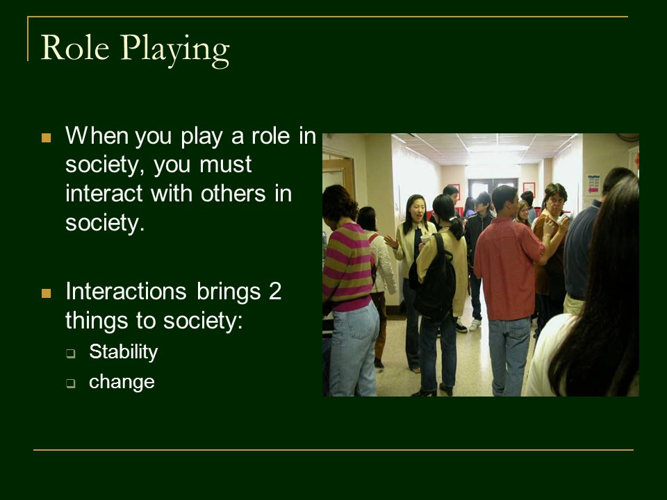 Role Playing When you play a role in society, you must interact with others in society.