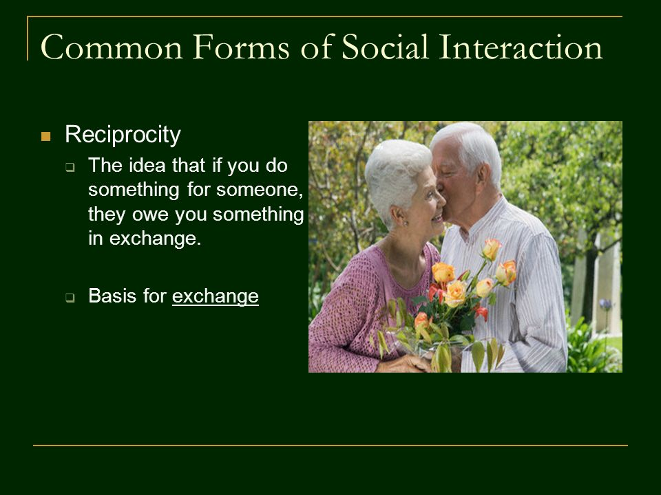 Common Forms of Social Interaction Reciprocity  The idea that if you do something for someone, they owe you something in exchange.  Basis for exchan