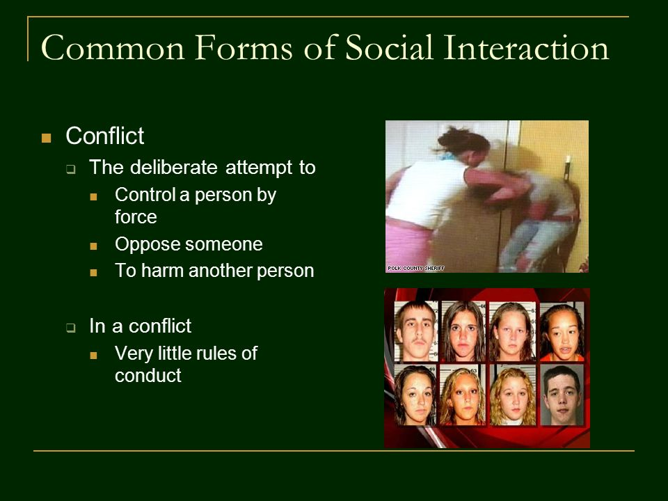 Common Forms of Social Interaction Conflict  The deliberate attempt to Control a person by force Oppose someone To harm another person  In a conflict Very little rules of conduct