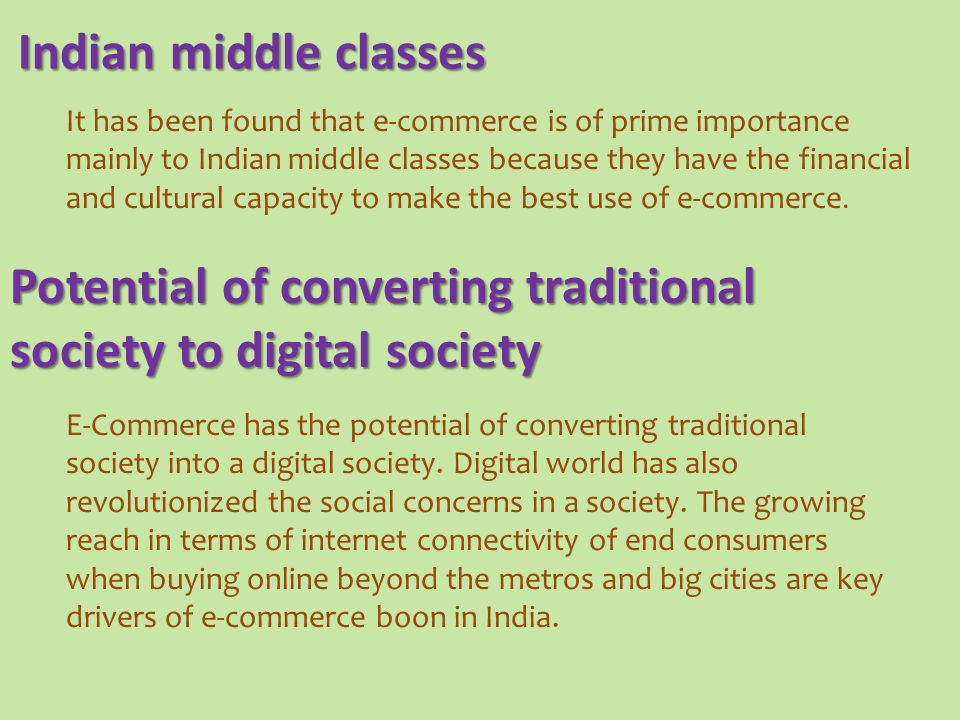 It has been found that e-commerce is of prime importance mainly to Indian middle classes because they have the financial and cultural capacity to make the best use of e-commerce.