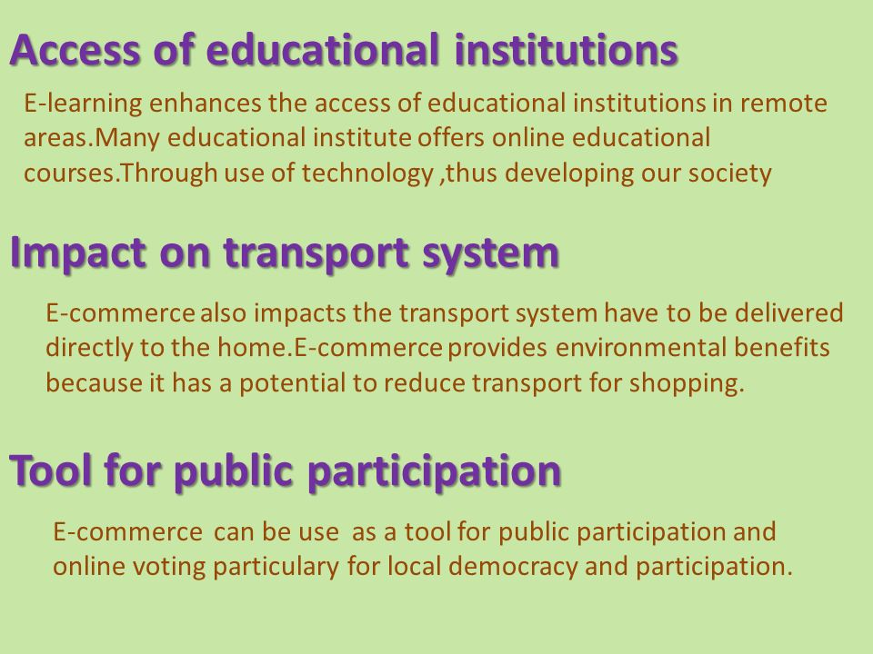 Impact on transport system E-commerce also impacts the transport system have to be delivered directly to the home.E-commerce provides environmental benefits because it has a potential to reduce transport for shopping.