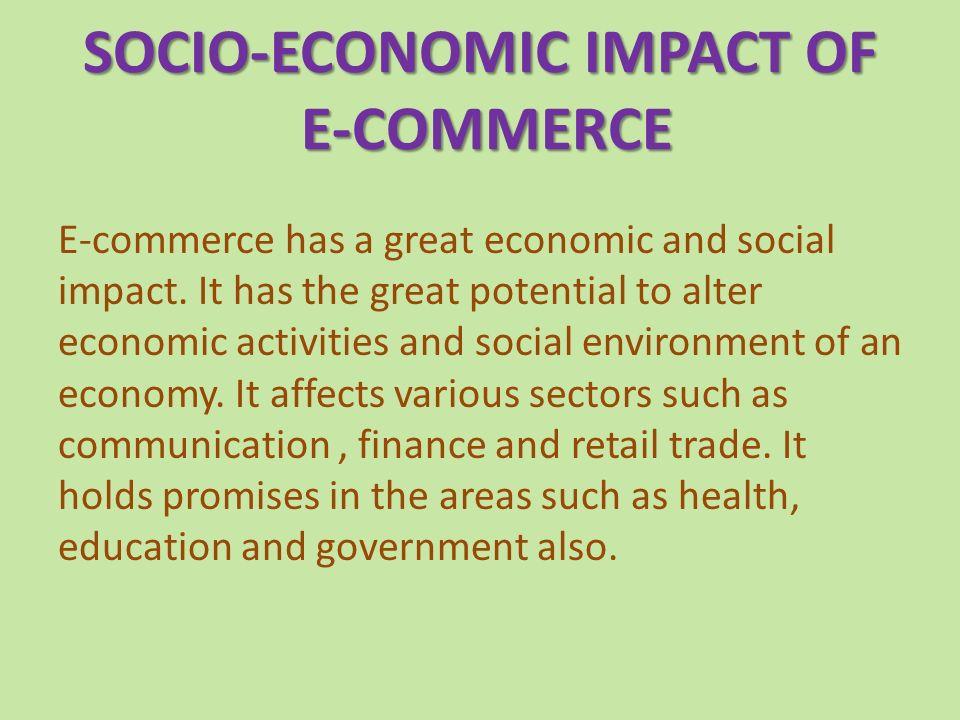 SOCIO-ECONOMIC IMPACT OF E-COMMERCE E-commerce has a great economic and social impact.