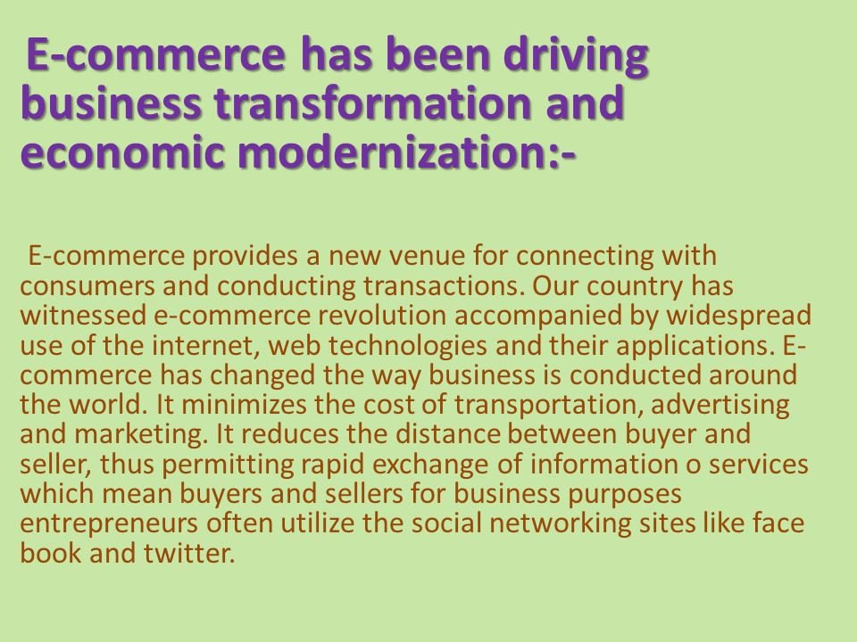 E-commerce has been driving business transformation and economic modernization:- E-commerce provides a new venue for connecting with consumers and conducting transactions.