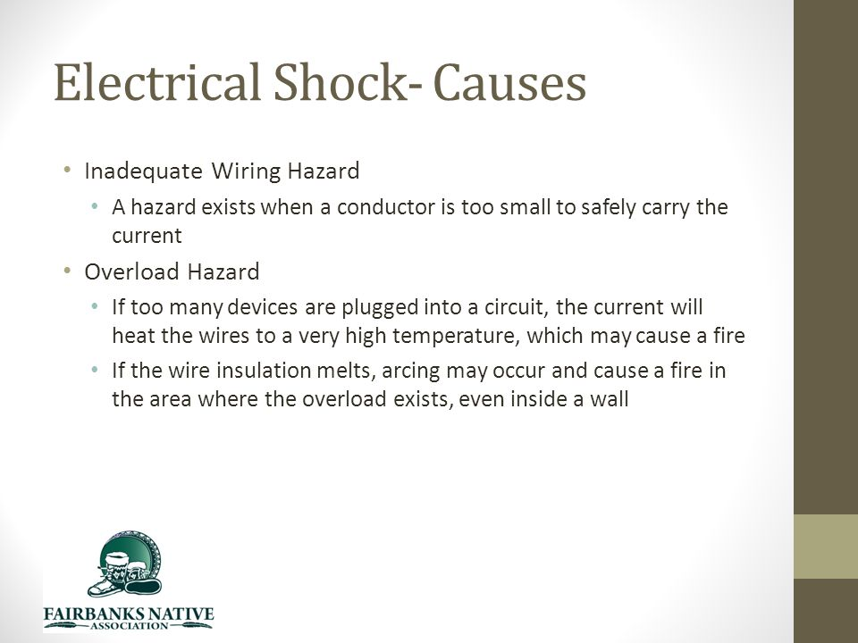 Electrical Shock- Causes Inadequate Wiring Hazard A hazard exists when a conductor is too small to safely carry the current Overload Hazard If too many devices are plugged into a circuit, the current will heat the wires to a very high temperature, which may cause a fire If the wire insulation melts, arcing may occur and cause a fire in the area where the overload exists, even inside a wall