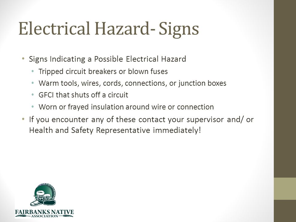 Electrical Hazard- Signs Signs Indicating a Possible Electrical Hazard Tripped circuit breakers or blown fuses Warm tools, wires, cords, connections, or junction boxes GFCI that shuts off a circuit Worn or frayed insulation around wire or connection If you encounter any of these contact your supervisor and/ or Health and Safety Representative immediately!