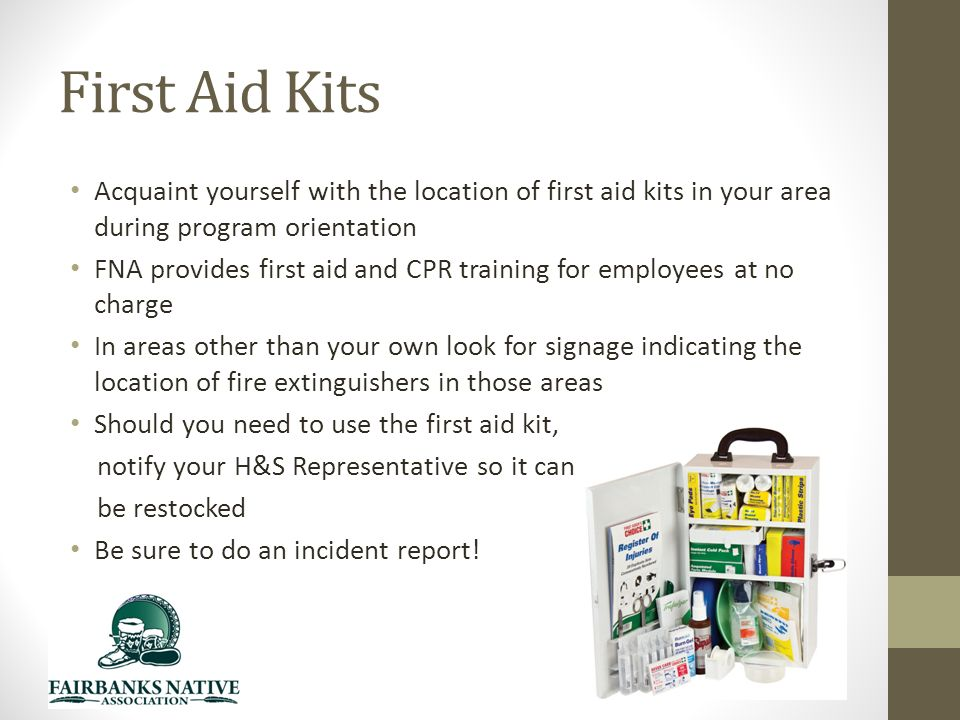 First Aid Kits Acquaint yourself with the location of first aid kits in your area during program orientation FNA provides first aid and CPR training for employees at no charge In areas other than your own look for signage indicating the location of fire extinguishers in those areas Should you need to use the first aid kit, notify your H&S Representative so it can be restocked Be sure to do an incident report!