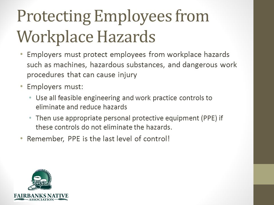 Protecting Employees from Workplace Hazards Employers must protect employees from workplace hazards such as machines, hazardous substances, and dangerous work procedures that can cause injury Employers must: Use all feasible engineering and work practice controls to eliminate and reduce hazards Then use appropriate personal protective equipment (PPE) if these controls do not eliminate the hazards.