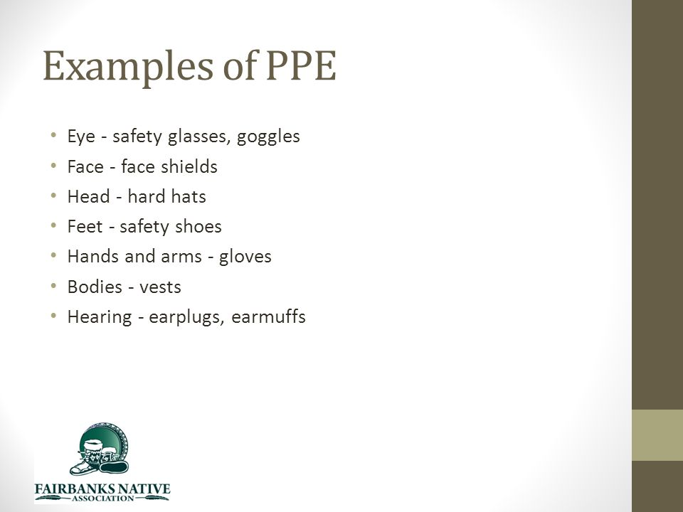 Examples of PPE Eye - safety glasses, goggles Face - face shields Head - hard hats Feet - safety shoes Hands and arms - gloves Bodies - vests Hearing - earplugs, earmuffs
