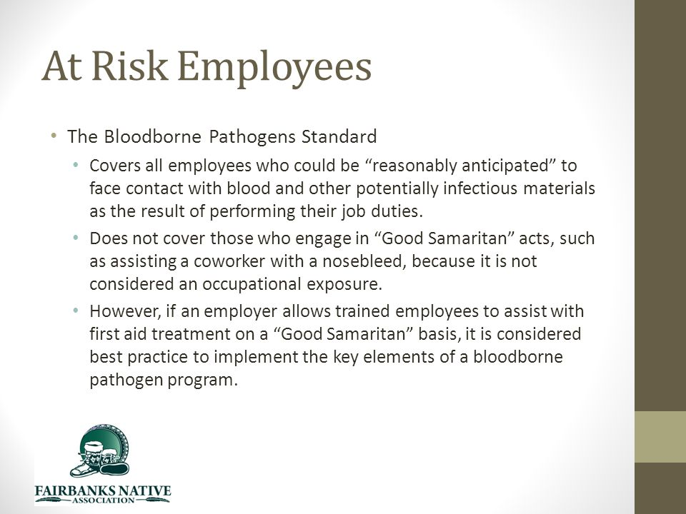 At Risk Employees The Bloodborne Pathogens Standard Covers all employees who could be reasonably anticipated to face contact with blood and other potentially infectious materials as the result of performing their job duties.