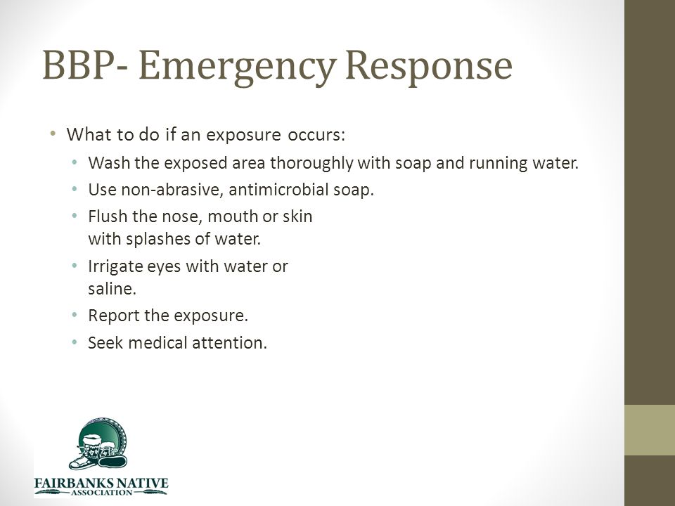 BBP- Emergency Response What to do if an exposure occurs: Wash the exposed area thoroughly with soap and running water.