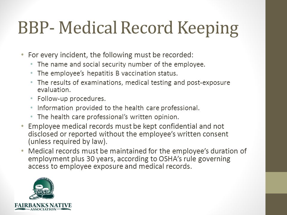 BBP- Medical Record Keeping For every incident, the following must be recorded: The name and social security number of the employee.