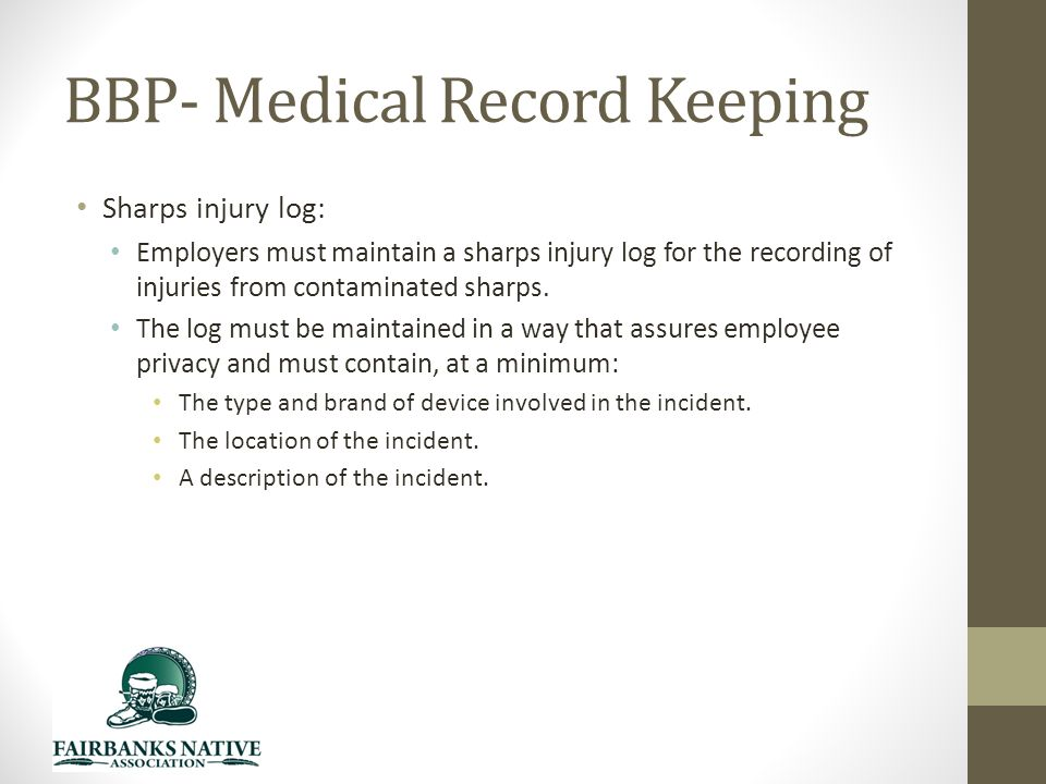 BBP- Medical Record Keeping Sharps injury log: Employers must maintain a sharps injury log for the recording of injuries from contaminated sharps.