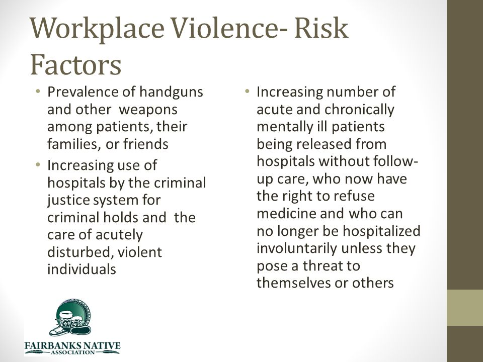 Workplace Violence- Risk Factors Prevalence of handguns and other weapons among patients, their families, or friends Increasing use of hospitals by the criminal justice system for criminal holds and the care of acutely disturbed, violent individuals Increasing number of acute and chronically mentally ill patients being released from hospitals without follow- up care, who now have the right to refuse medicine and who can no longer be hospitalized involuntarily unless they pose a threat to themselves or others
