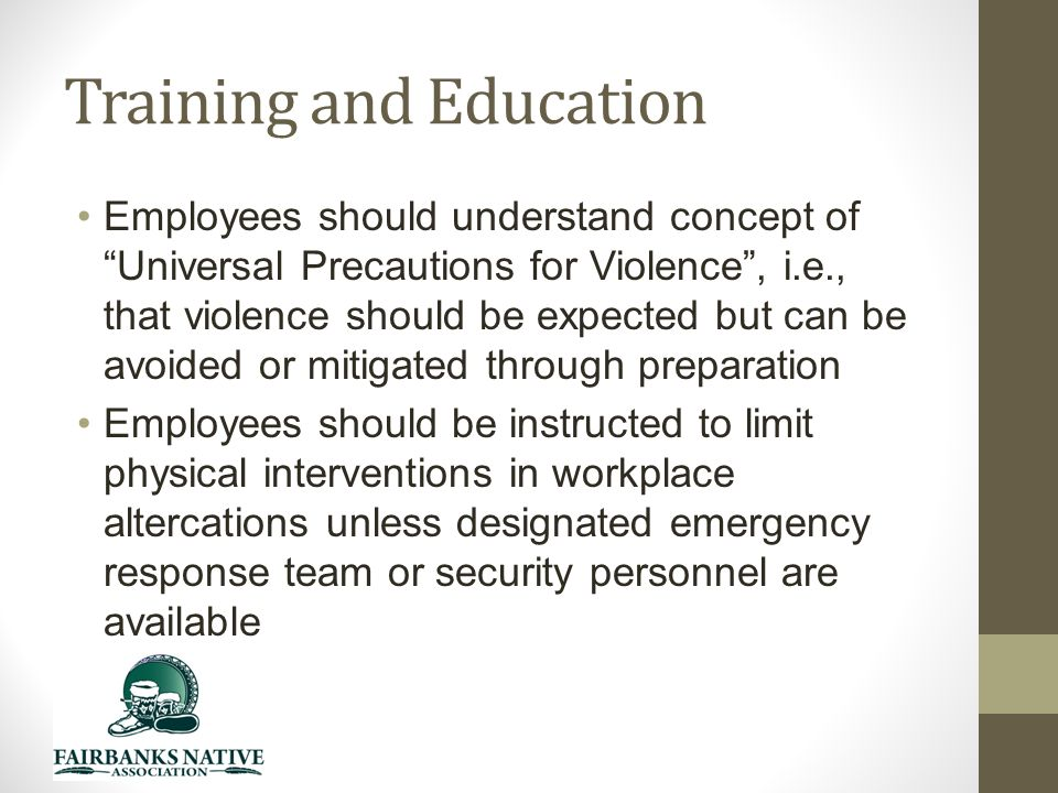 Training and Education Employees should understand concept of Universal Precautions for Violence , i.e., that violence should be expected but can be avoided or mitigated through preparation Employees should be instructed to limit physical interventions in workplace altercations unless designated emergency response team or security personnel are available