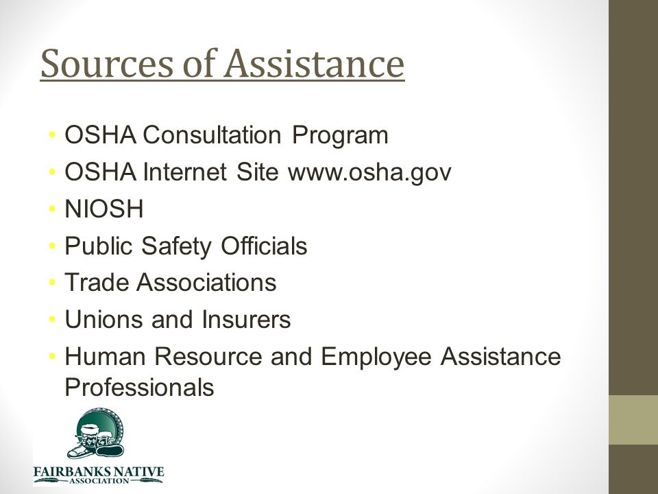 Sources of Assistance OSHA Consultation Program OSHA Internet Site   NIOSH Public Safety Officials Trade Associations Unions and Insurers Human Resource and Employee Assistance Professionals