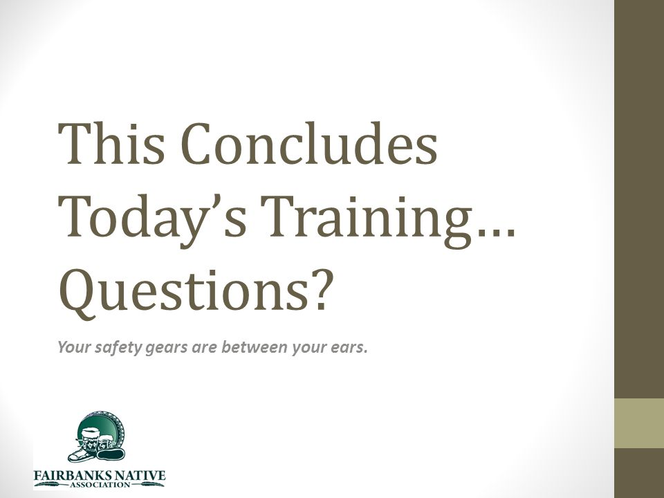 This Concludes Today's Training… Questions Your safety gears are between your ears.