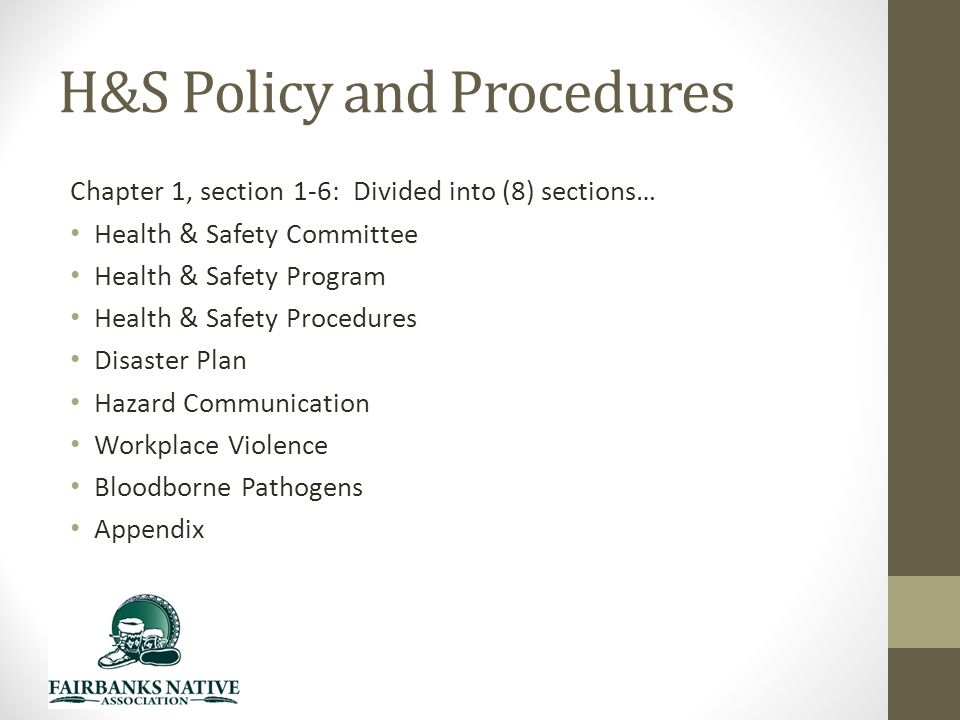 H&S Policy and Procedures Chapter 1, section 1-6: Divided into (8) sections… Health & Safety Committee Health & Safety Program Health & Safety Procedures Disaster Plan Hazard Communication Workplace Violence Bloodborne Pathogens Appendix