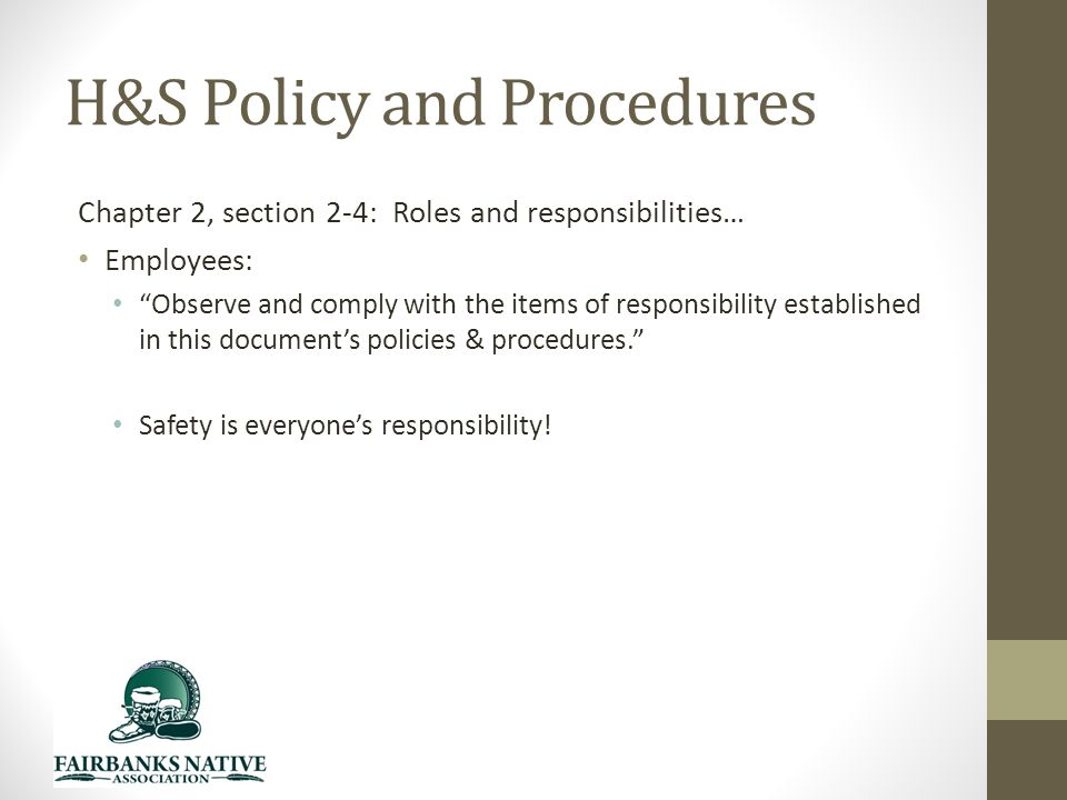 H&S Policy and Procedures Chapter 2, section 2-4: Roles and responsibilities… Employees: Observe and comply with the items of responsibility established in this document's policies & procedures. Safety is everyone's responsibility!