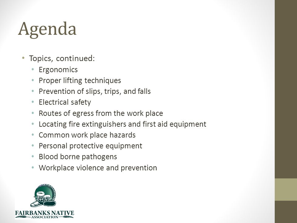 Agenda Topics, continued: Ergonomics Proper lifting techniques Prevention of slips, trips, and falls Electrical safety Routes of egress from the work place Locating fire extinguishers and first aid equipment Common work place hazards Personal protective equipment Blood borne pathogens Workplace violence and prevention