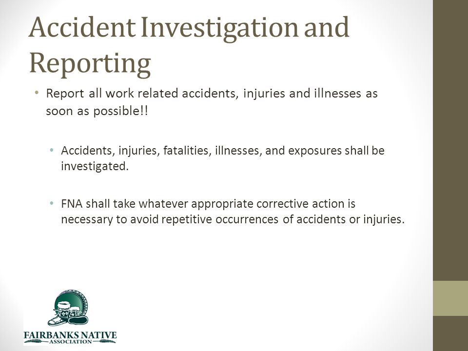 Accident Investigation and Reporting Report all work related accidents, injuries and illnesses as soon as possible!.