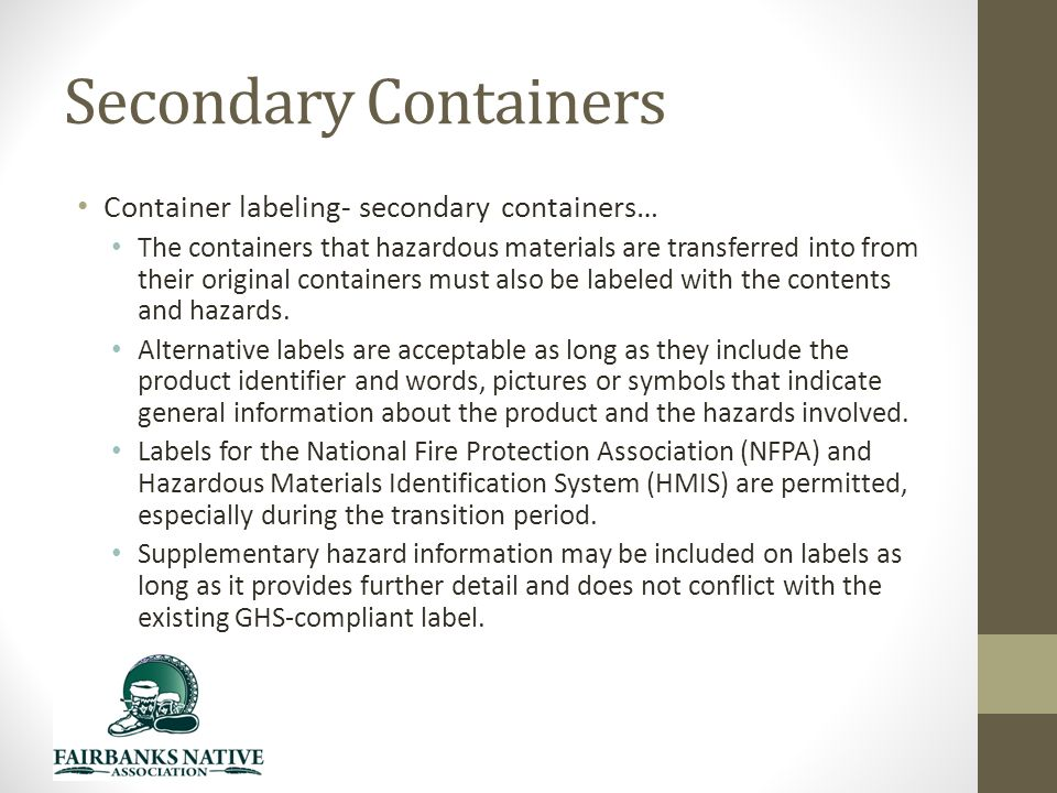 Secondary Containers Container labeling- secondary containers… The containers that hazardous materials are transferred into from their original containers must also be labeled with the contents and hazards.