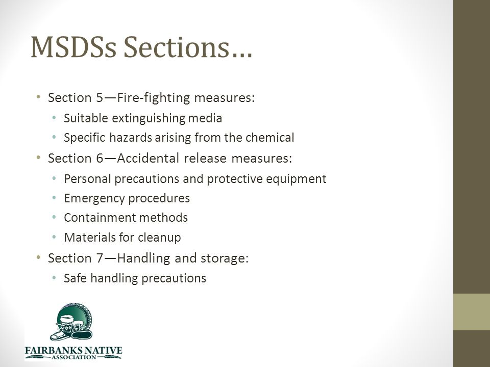 MSDSs Sections… Section 5—Fire-fighting measures: Suitable extinguishing media Specific hazards arising from the chemical Section 6—Accidental release measures: Personal precautions and protective equipment Emergency procedures Containment methods Materials for cleanup Section 7—Handling and storage: Safe handling precautions