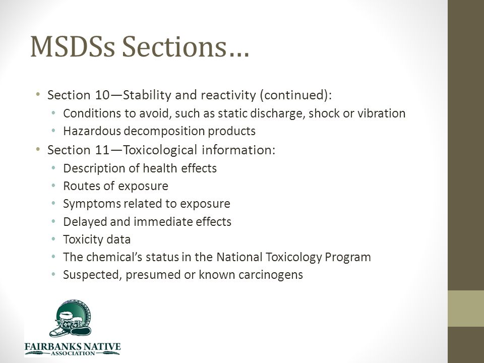 MSDSs Sections… Section 10—Stability and reactivity (continued): Conditions to avoid, such as static discharge, shock or vibration Hazardous decomposition products Section 11—Toxicological information: Description of health effects Routes of exposure Symptoms related to exposure Delayed and immediate effects Toxicity data The chemical's status in the National Toxicology Program Suspected, presumed or known carcinogens