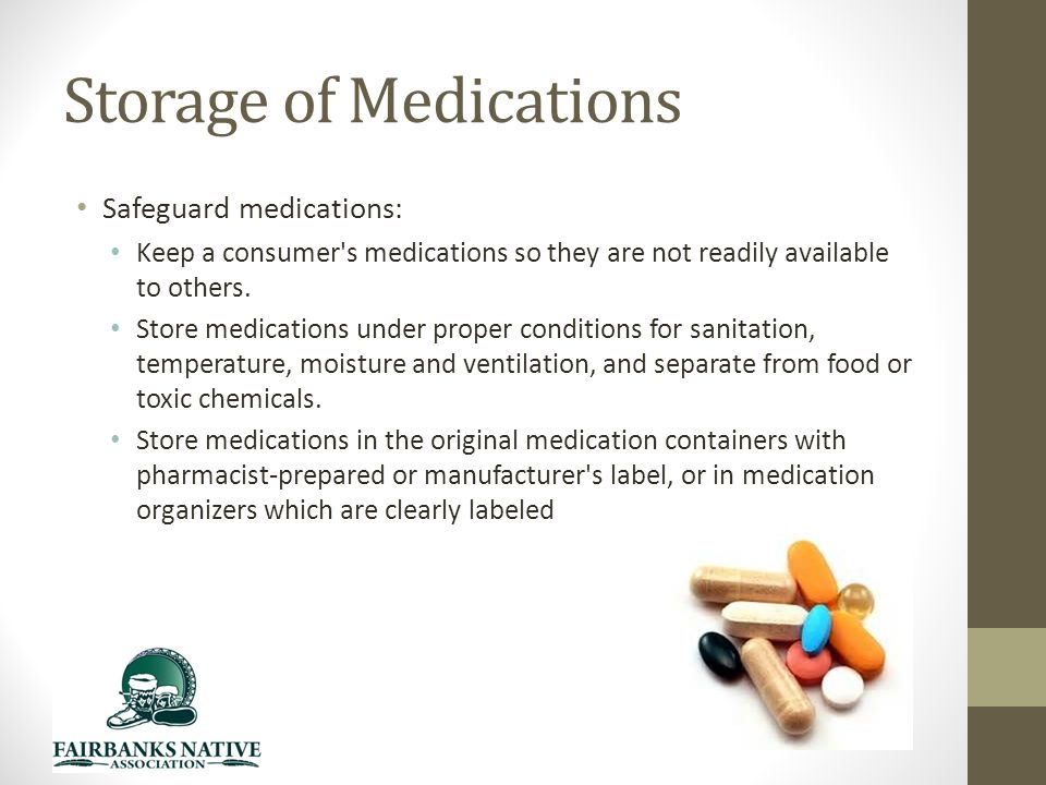 Storage of Medications Safeguard medications: Keep a consumer s medications so they are not readily available to others.