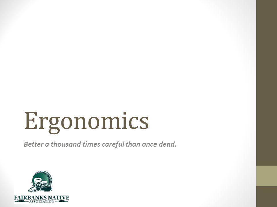 Ergonomics Better a thousand times careful than once dead.