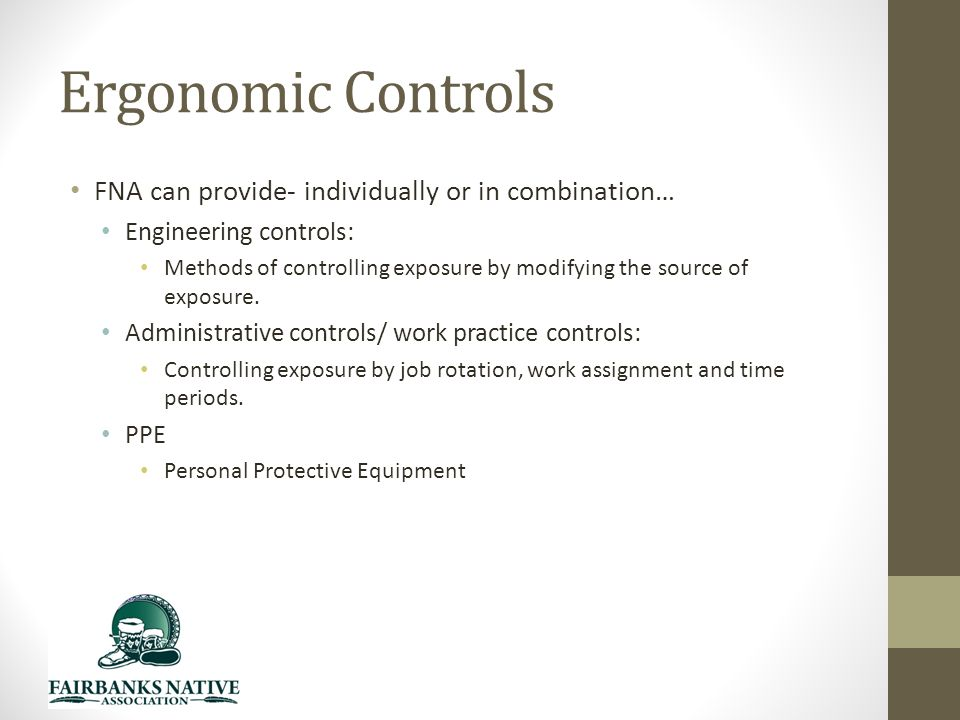 Ergonomic Controls FNA can provide- individually or in combination… Engineering controls: Methods of controlling exposure by modifying the source of exposure.