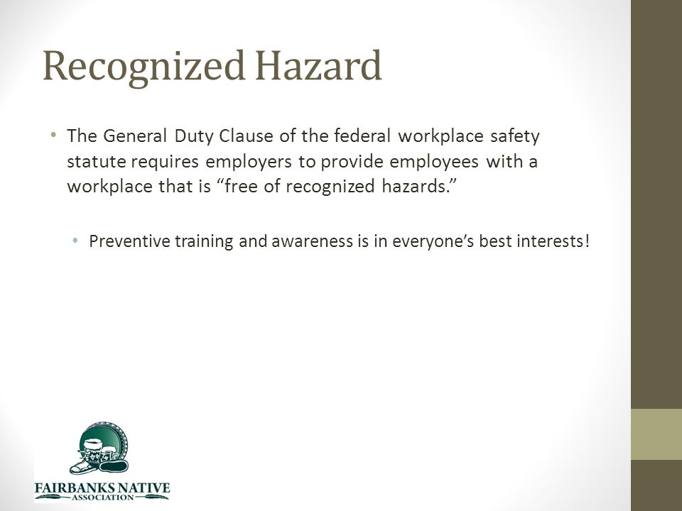 Recognized Hazard The General Duty Clause of the federal workplace safety statute requires employers to provide employees with a workplace that is free of recognized hazards. Preventive training and awareness is in everyone's best interests!