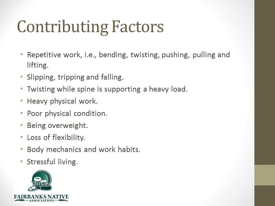 Contributing Factors Repetitive work, i.e., bending, twisting, pushing, pulling and lifting.