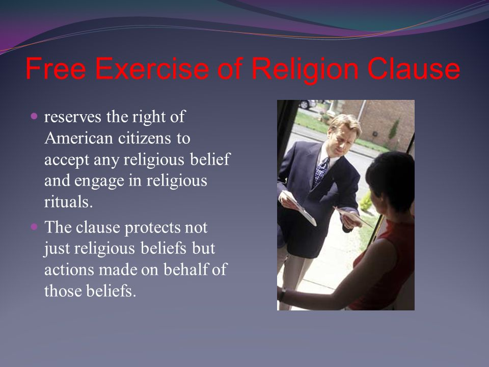 Free Exercise of Religion Clause reserves the right of American citizens to accept any religious belief and engage in religious rituals.