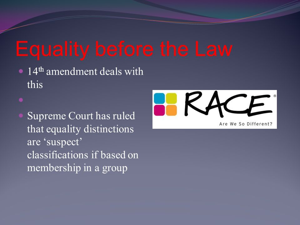 Equality before the Law 14 th amendment deals with this Supreme Court has ruled that equality distinctions are 'suspect' classifications if based on membership in a group