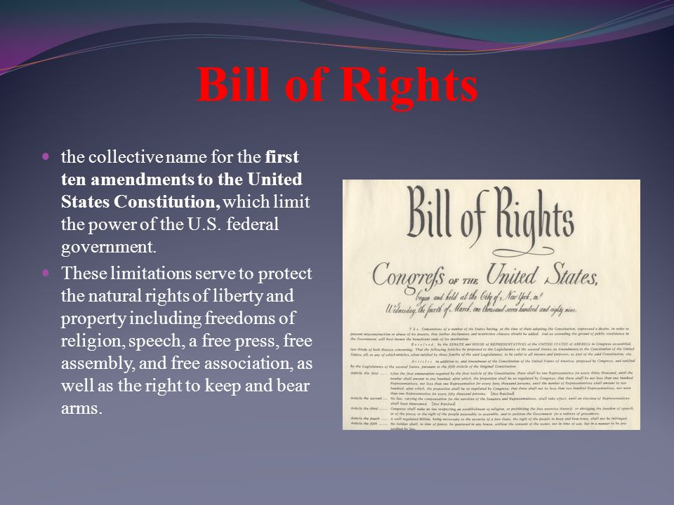 Bill of Rights the collective name for the first ten amendments to the United States Constitution, which limit the power of the U.S.