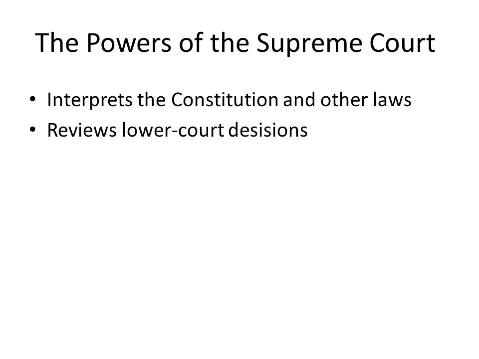 The Powers of the Supreme Court Interprets the Constitution and other laws Reviews lower-court desisions