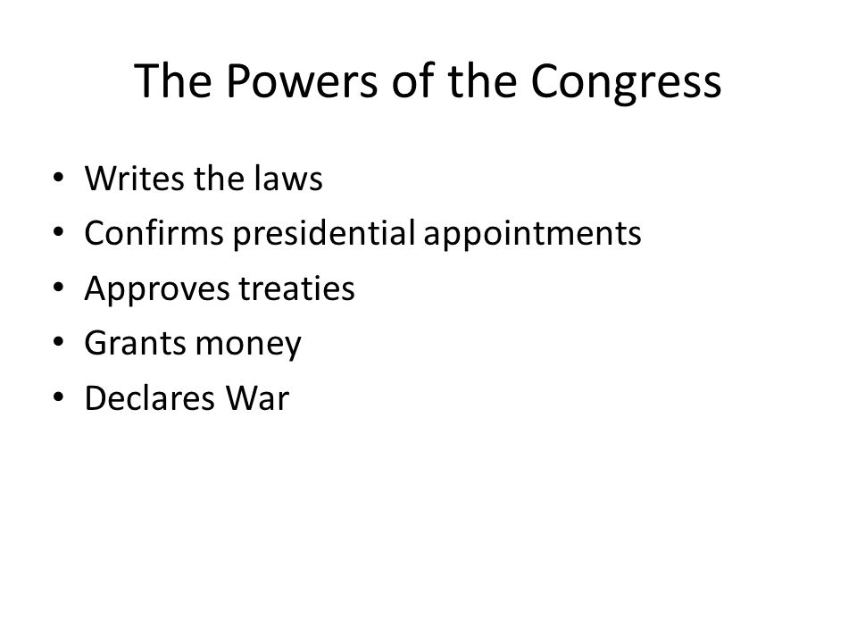 The Powers of the Congress Writes the laws Confirms presidential appointments Approves treaties Grants money Declares War