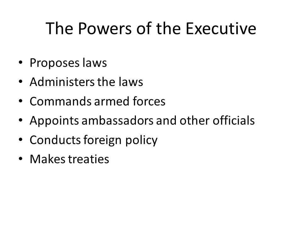 The Powers of the Executive Proposes laws Administers the laws Commands armed forces Appoints ambassadors and other officials Conducts foreign policy Makes treaties