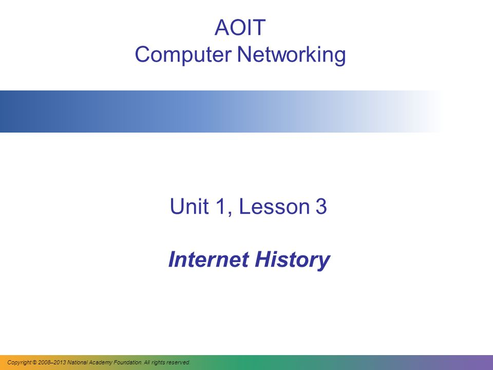 Unit 1, Lesson 3 Internet History AOIT Computer Networking Copyright © 2008–2013 National Academy Foundation.