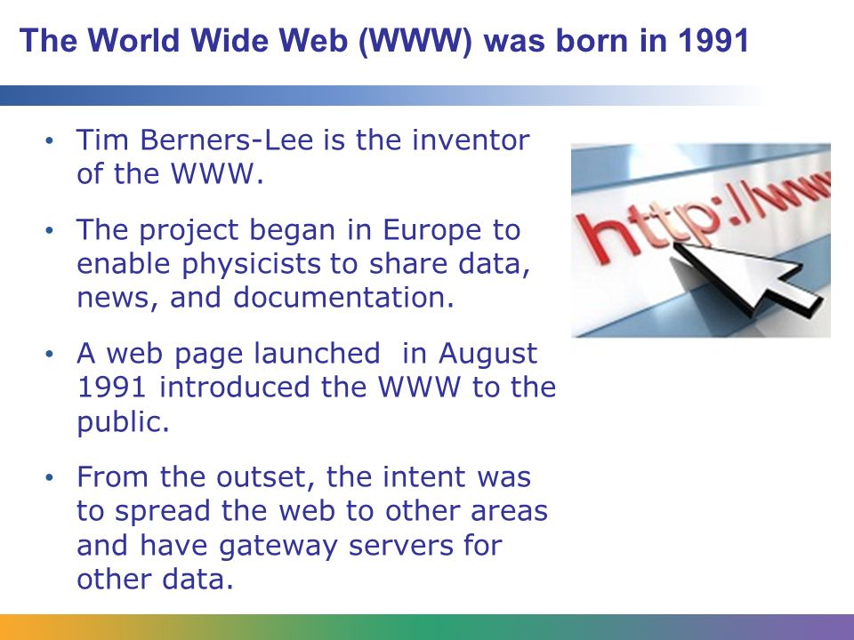 The World Wide Web (WWW) was born in 1991 Tim Berners-Lee is the inventor of the WWW.