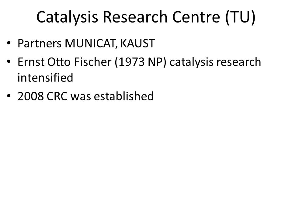 Catalysis Research Centre (TU) Partners MUNICAT, KAUST Ernst Otto Fischer (1973 NP) catalysis research intensified 2008 CRC was established