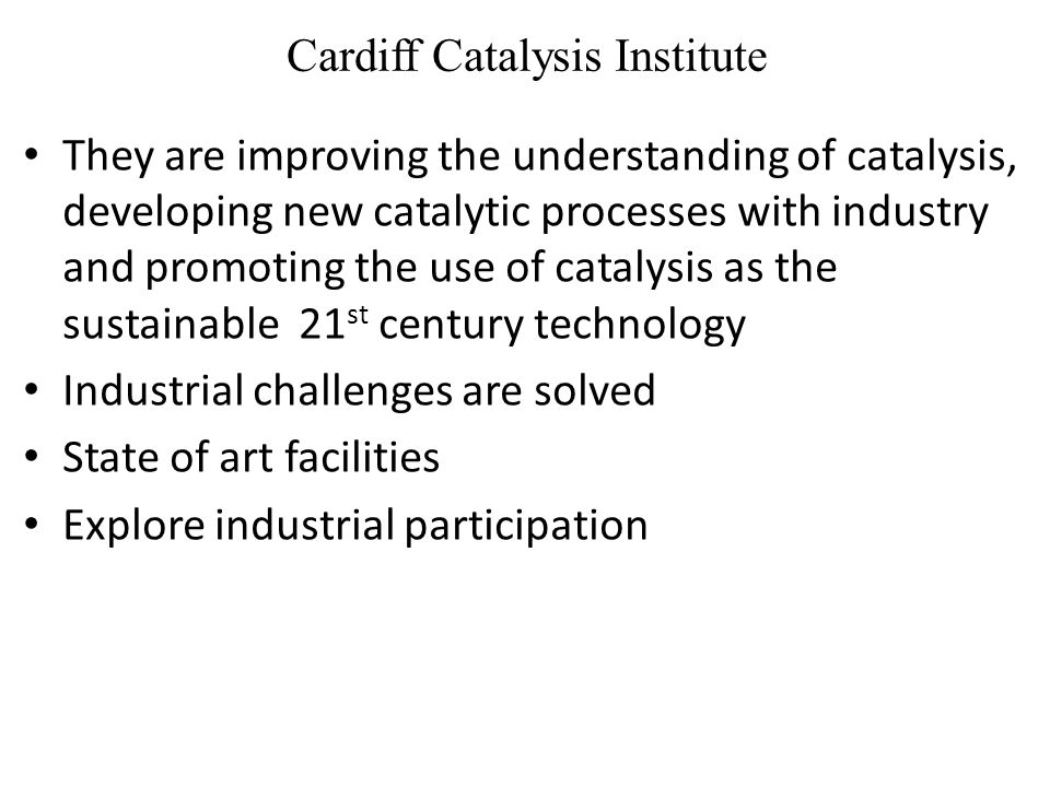 Cardiff Catalysis Institute They are improving the understanding of catalysis, developing new catalytic processes with industry and promoting the use of catalysis as the sustainable 21 st century technology Industrial challenges are solved State of art facilities Explore industrial participation