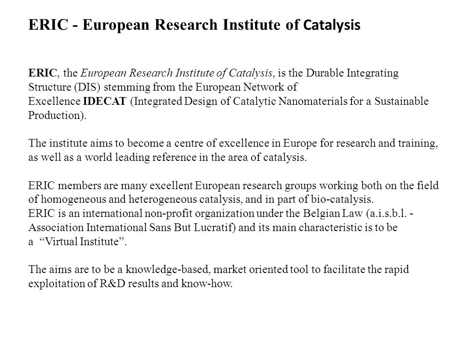 ERIC - European Research Institute of Catalysis ERIC, the European Research Institute of Catalysis, is the Durable Integrating Structure (DIS) stemming from the European Network of Excellence IDECAT (Integrated Design of Catalytic Nanomaterials for a Sustainable Production).