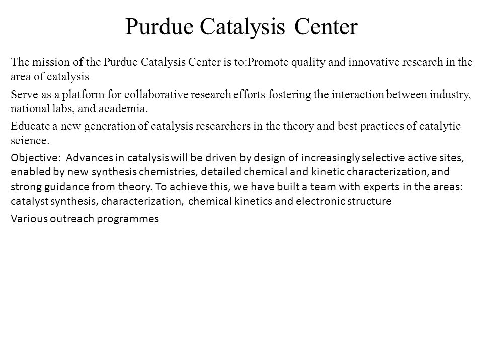 Purdue Catalysis Center The mission of the Purdue Catalysis Center is to:Promote quality and innovative research in the area of catalysis Serve as a platform for collaborative research efforts fostering the interaction between industry, national labs, and academia.
